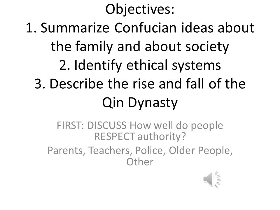 Objectives: 1. Summarize Confucian ideas about the family and about society 2. Identify ethical systems 3. Describe the rise and fall of the Qin Dynasty