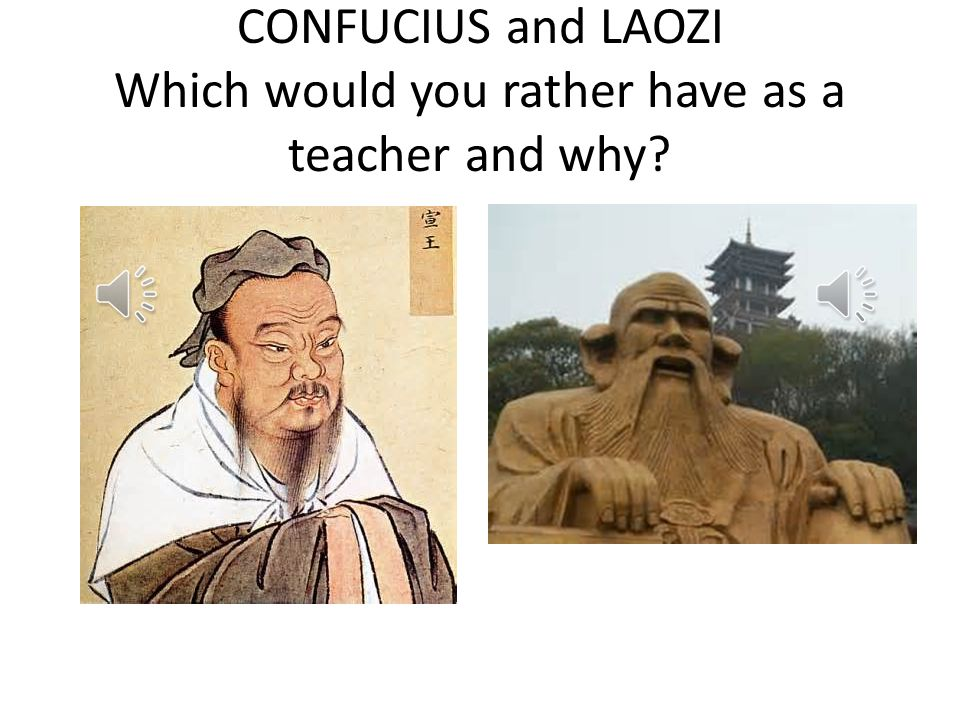 CONFUCIUS and LAOZI Which would you rather have as a teacher and why