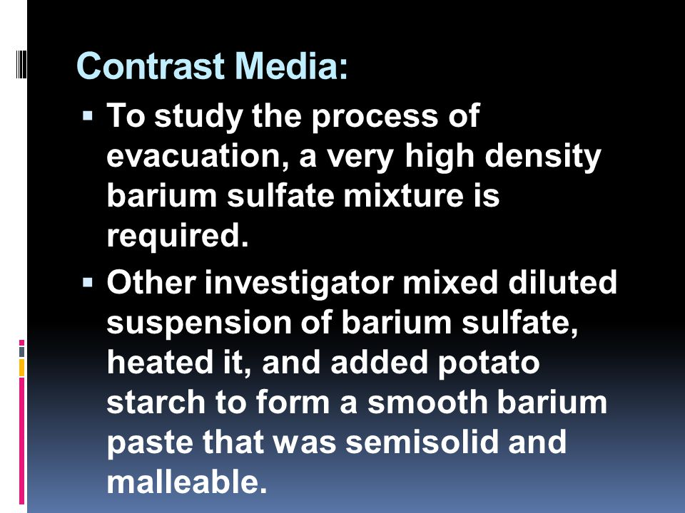 Contrast Media: To study the process of evacuation, a very high density barium sulfate mixture is required.