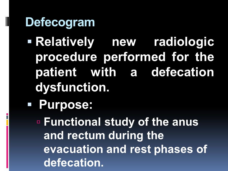 Defecogram Relatively new radiologic procedure performed for the patient with a defecation dysfunction.