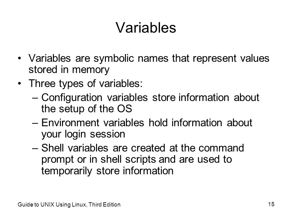 Variables Variables are symbolic names that represent values stored in memory. Three types of variables: