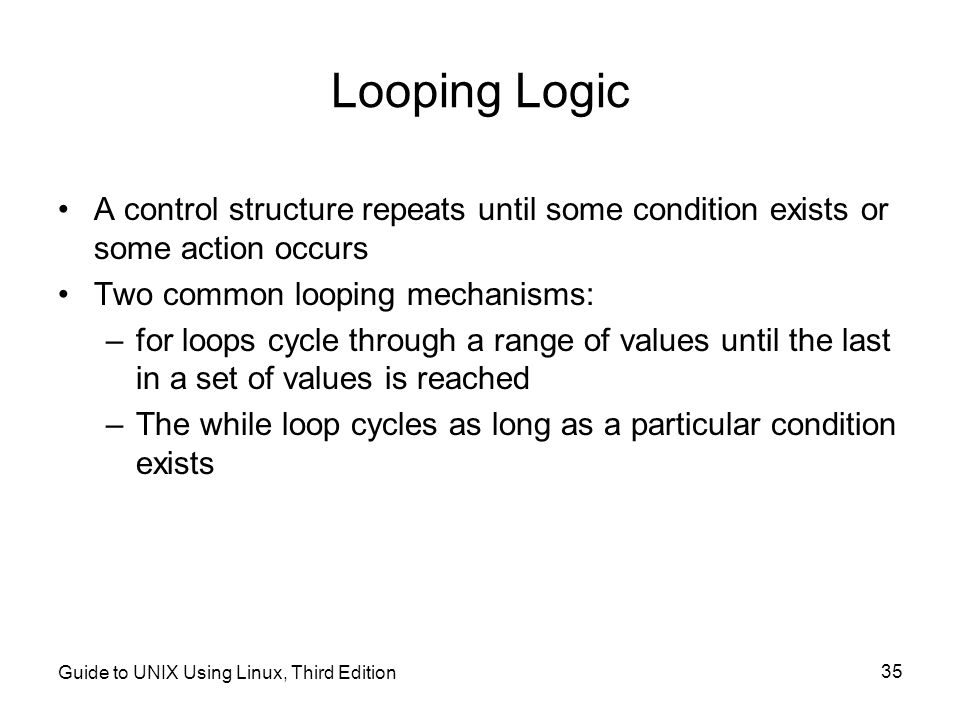Looping Logic A control structure repeats until some condition exists or some action occurs. Two common looping mechanisms: