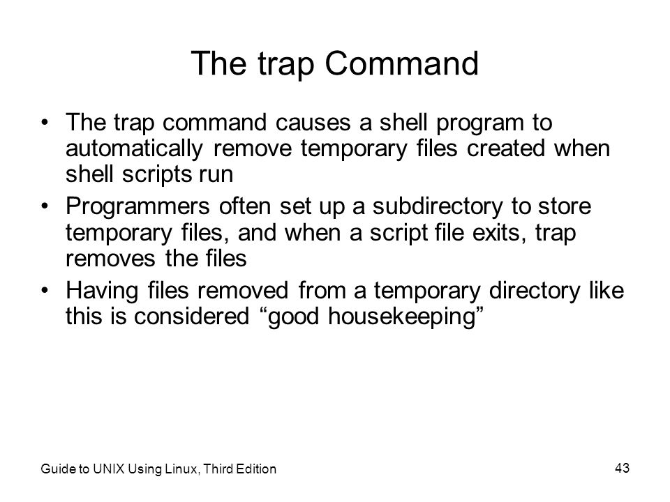 The trap Command The trap command causes a shell program to automatically remove temporary files created when shell scripts run.