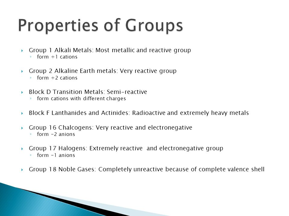 Properties of Groups Group 1 Alkali Metals: Most metallic and reactive group. form +1 cations. Group 2 Alkaline Earth metals: Very reactive group.