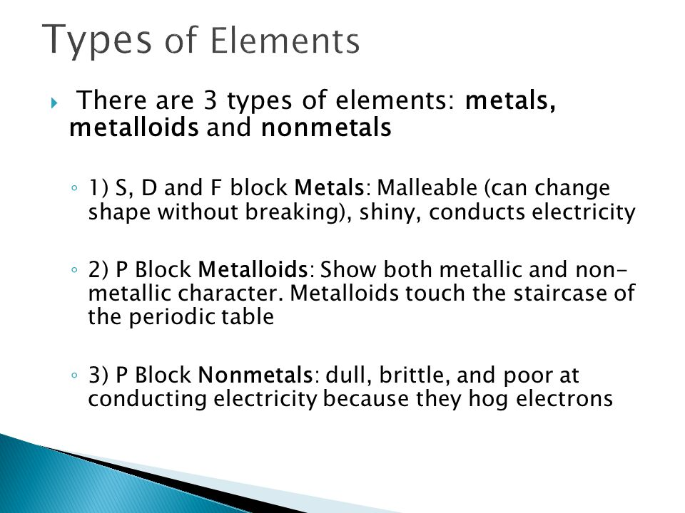 Types of Elements There are 3 types of elements: metals, metalloids and nonmetals.