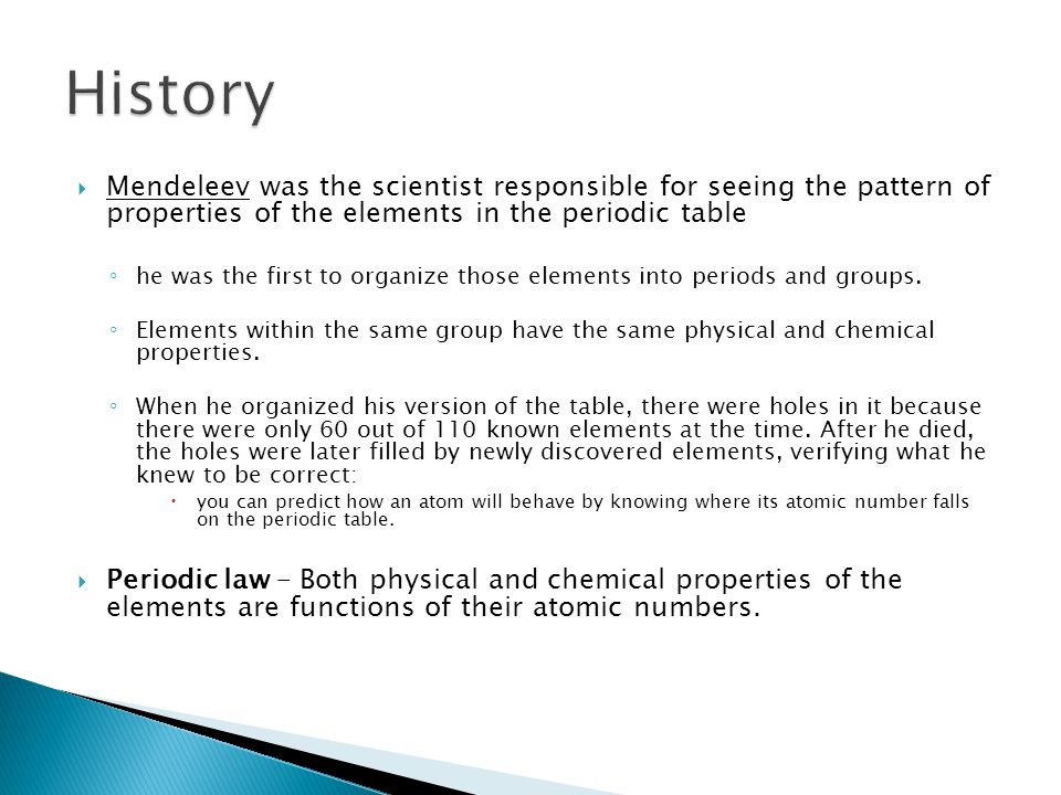 History Mendeleev was the scientist responsible for seeing the pattern of properties of the elements in the periodic table.