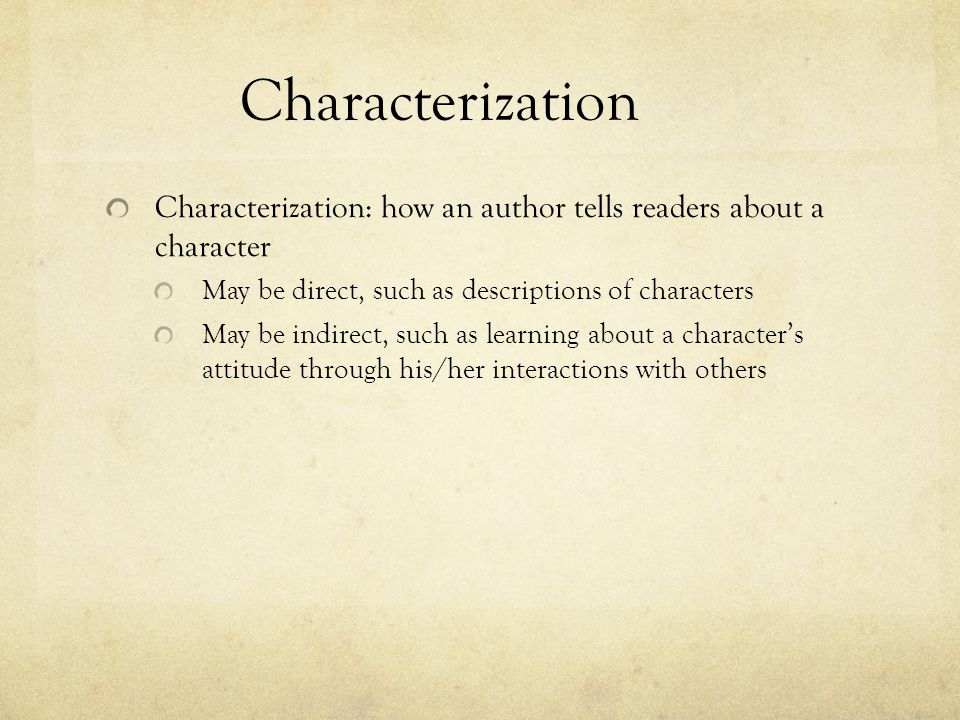 Characterization Characterization: how an author tells readers about a character. May be direct, such as descriptions of characters.