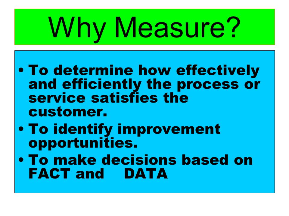 Why Measure To determine how effectively and efficiently the process or service satisfies the customer.