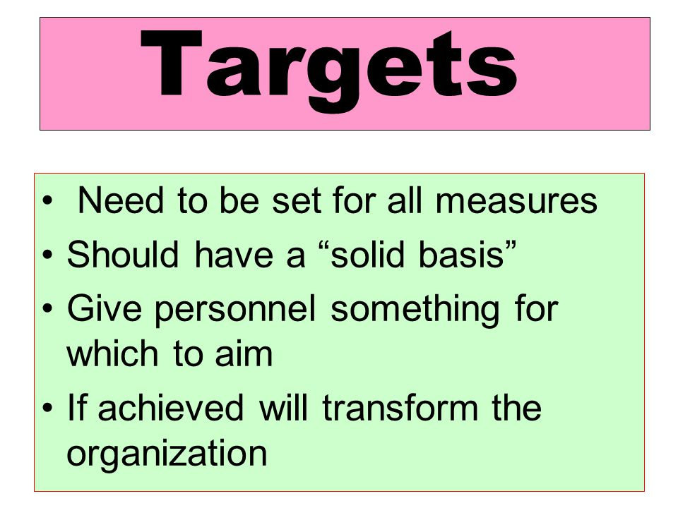 Targets Need to be set for all measures. Should have a solid basis Give personnel something for which to aim