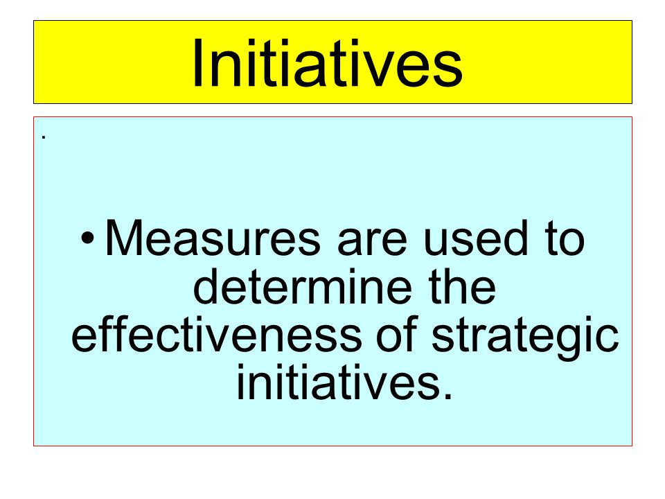 Initiatives . Measures are used to determine the effectiveness of strategic initiatives.