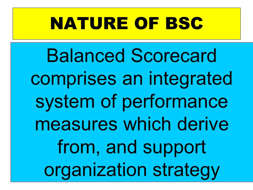 NATURE OF BSC Balanced Scorecard comprises an integrated system of performance measures which derive from, and support organization strategy.