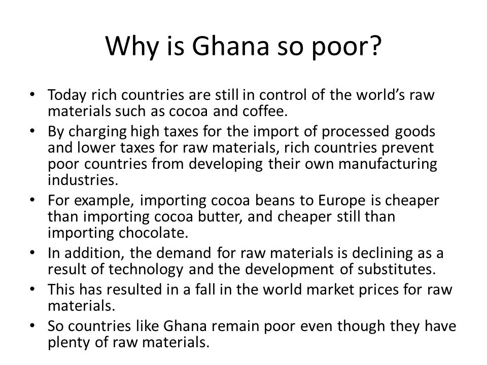 Why is Ghana so poor Today rich countries are still in control of the world's raw materials such as cocoa and coffee.
