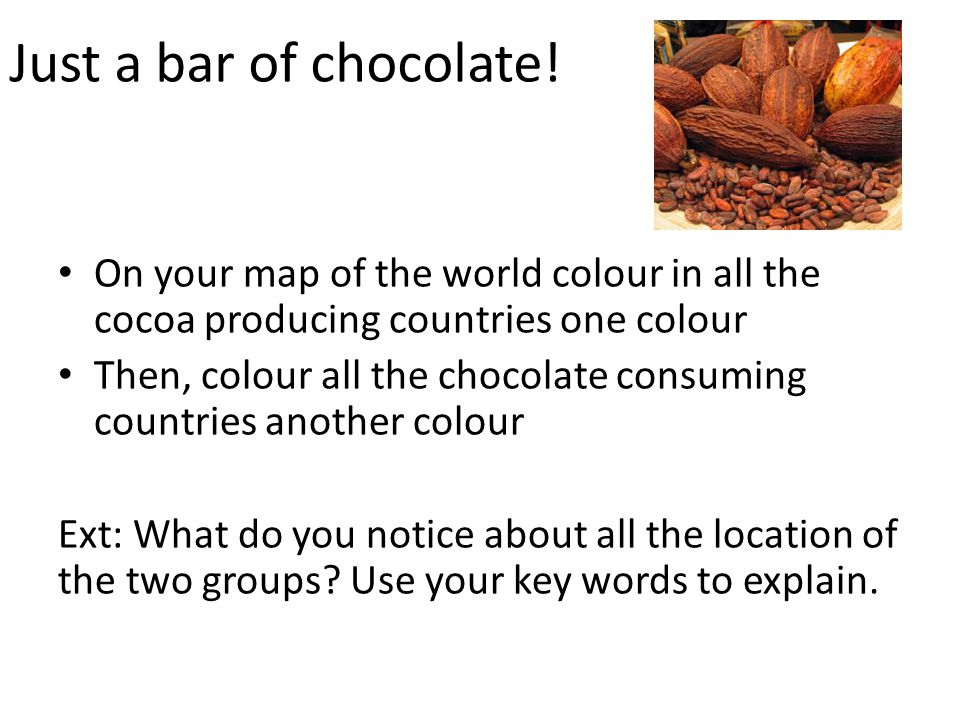 Just a bar of chocolate! On your map of the world colour in all the cocoa producing countries one colour.