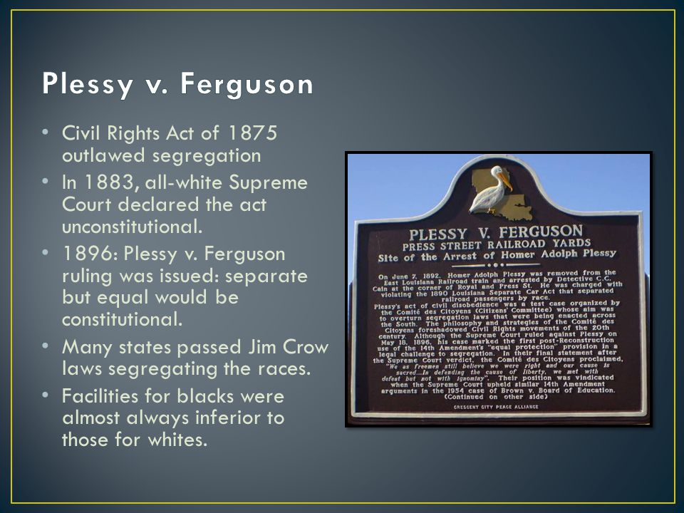 plessy v ferguson The plessy v ferguson case was important because it established the constitutionality of separate but equal laws, in which states segregated public services and accommodations for.