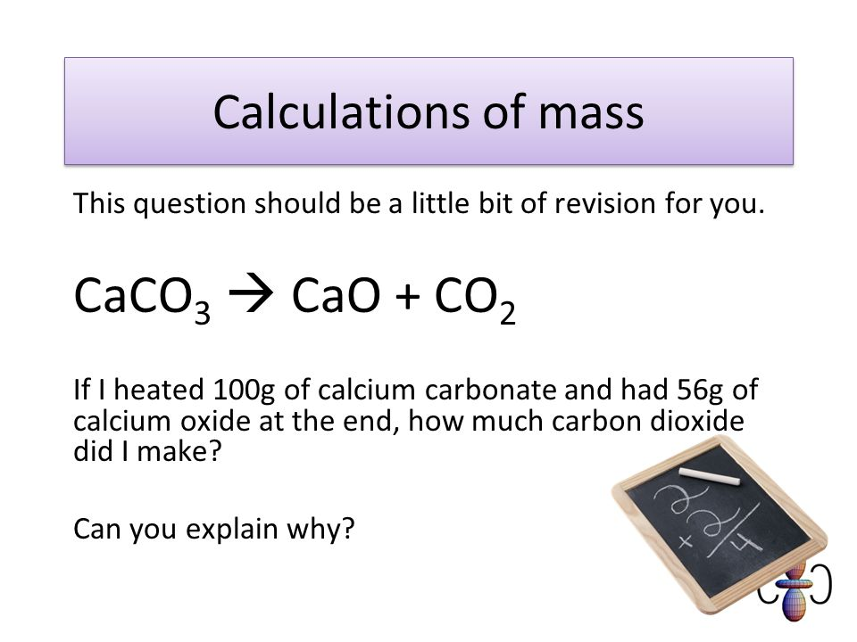 CaCO3  CaO + CO2 Calculations of mass