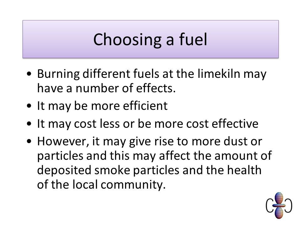 Choosing a fuel Burning different fuels at the limekiln may have a number of effects. It may be more efficient.