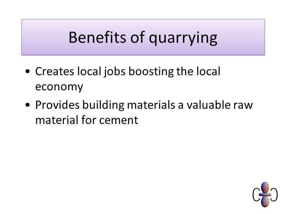 Benefits of quarrying Creates local jobs boosting the local economy