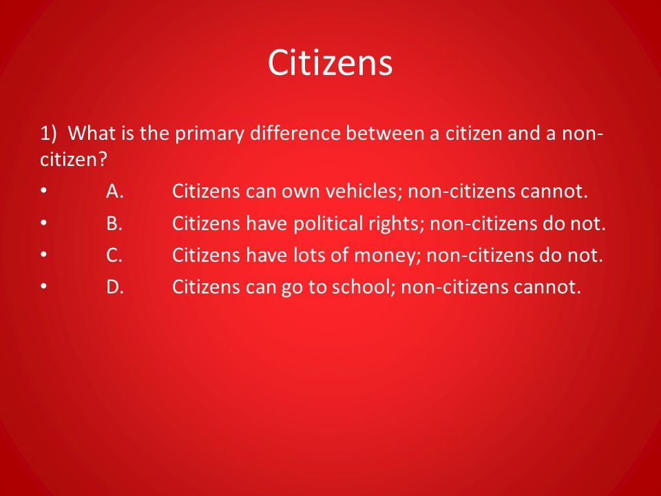Citizens 1) What is the primary difference between a citizen and a non-citizen A. Citizens can own vehicles; non-citizens cannot.