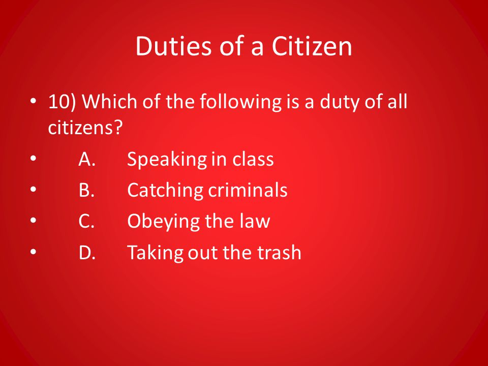 Duties of a Citizen 10) Which of the following is a duty of all citizens A. Speaking in class. B. Catching criminals.