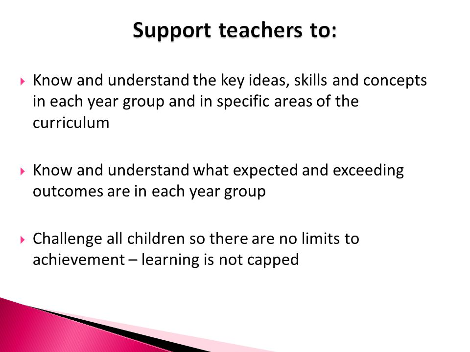 Support teachers to: Know and understand the key ideas, skills and concepts in each year group and in specific areas of the curriculum.