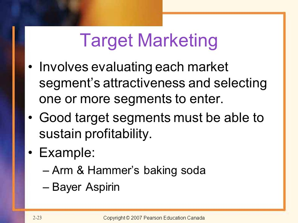 Target Marketing Involves evaluating each market segment's attractiveness and selecting one or more segments to enter.