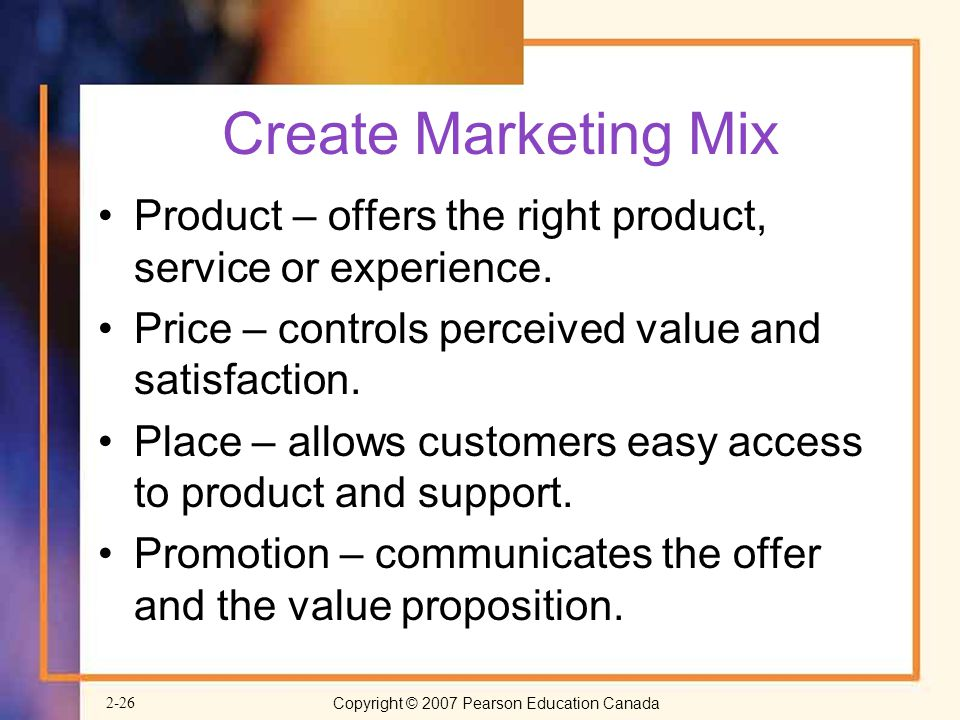 Create Marketing Mix Product – offers the right product, service or experience. Price – controls perceived value and satisfaction.