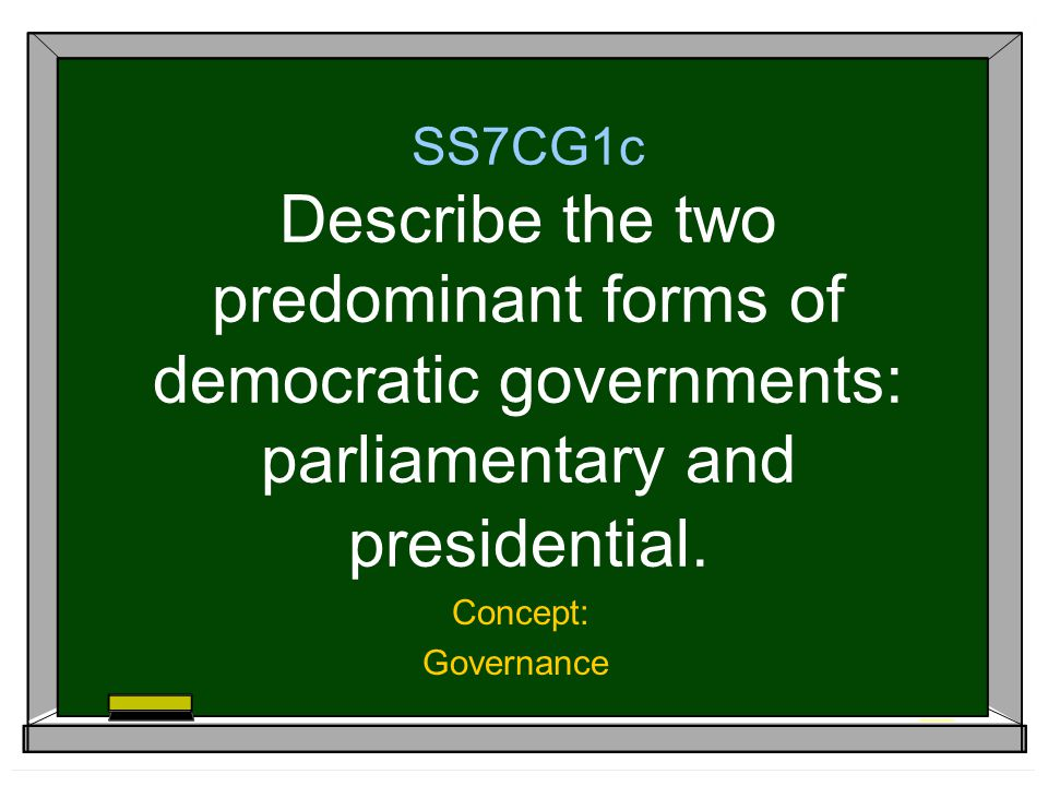SS7CG1c Describe the two predominant forms of democratic governments: parliamentary and presidential.