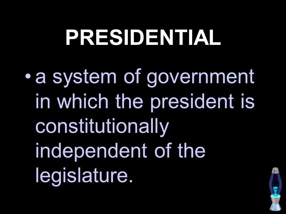 PRESIDENTIAL a system of government in which the president is constitutionally independent of the legislature.