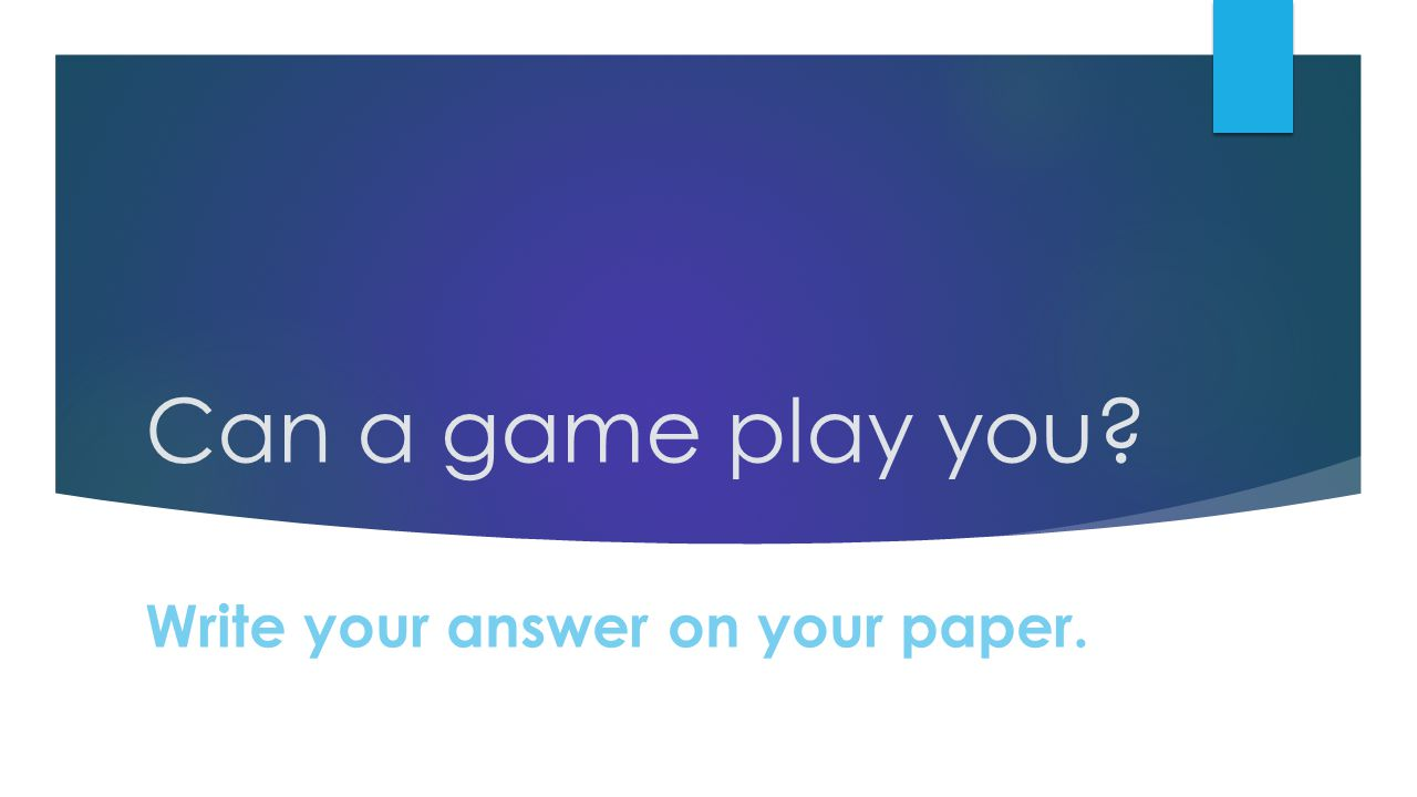 what video games can teach us ppt video online  5 can a game play you write your answer on your paper