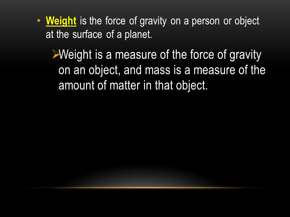 Weight is the force of gravity on a person or object at the surface of a planet.