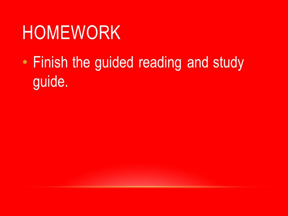 Homework Finish the guided reading and study guide.
