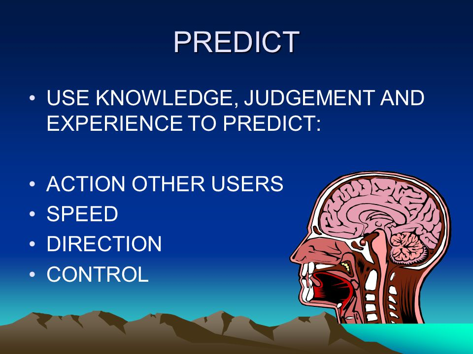 PREDICT USE KNOWLEDGE, JUDGEMENT AND EXPERIENCE TO PREDICT: