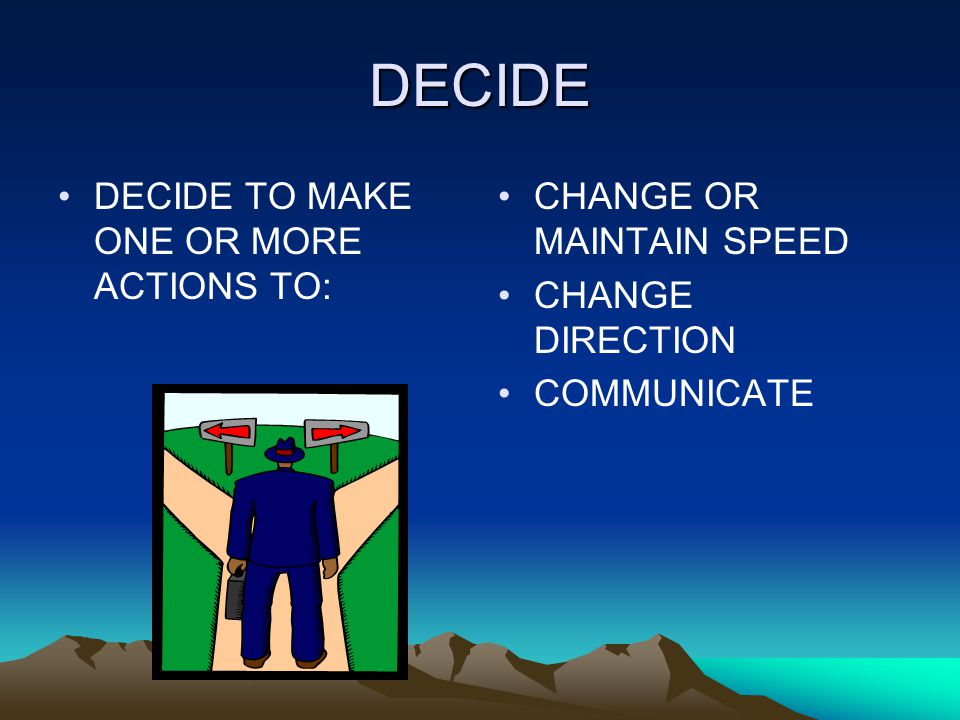 DECIDE DECIDE TO MAKE ONE OR MORE ACTIONS TO: CHANGE OR MAINTAIN SPEED