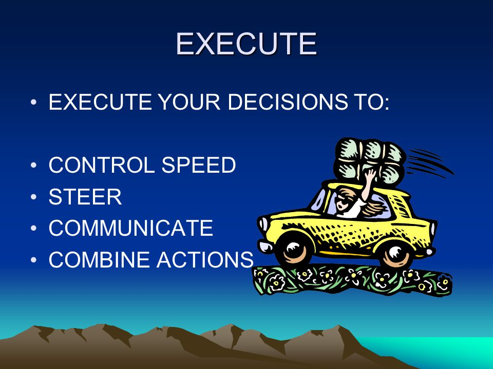 EXECUTE EXECUTE YOUR DECISIONS TO: CONTROL SPEED STEER COMMUNICATE