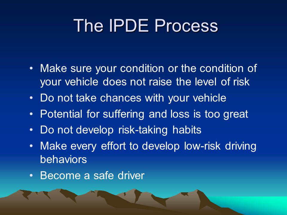 The IPDE Process Make sure your condition or the condition of your vehicle does not raise the level of risk.