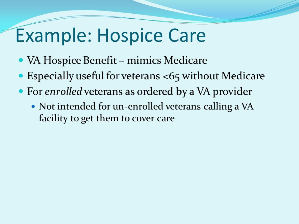 Example: Hospice Care VA Hospice Benefit – mimics Medicare