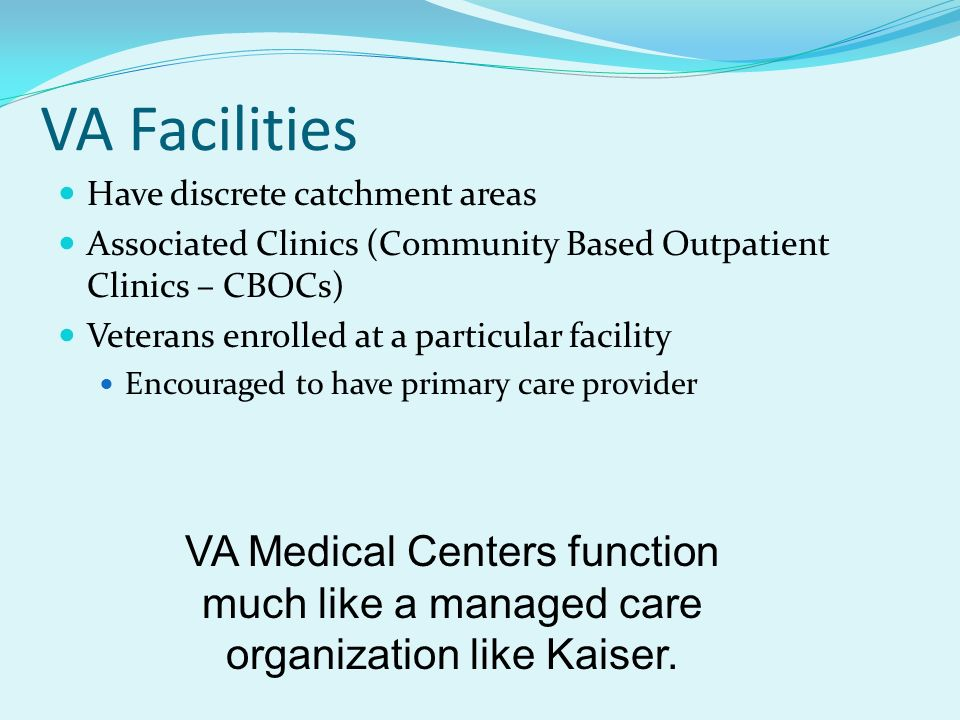 VA Facilities Have discrete catchment areas. Associated Clinics (Community Based Outpatient Clinics – CBOCs)