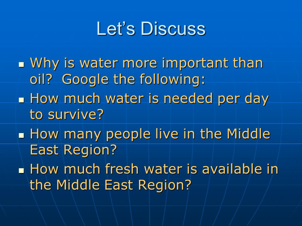 Let's Discuss Why is water more important than oil Google the following: How much water is needed per day to survive