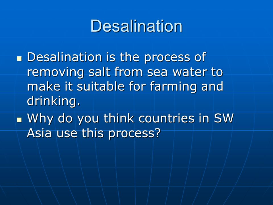 Desalination Desalination is the process of removing salt from sea water to make it suitable for farming and drinking.