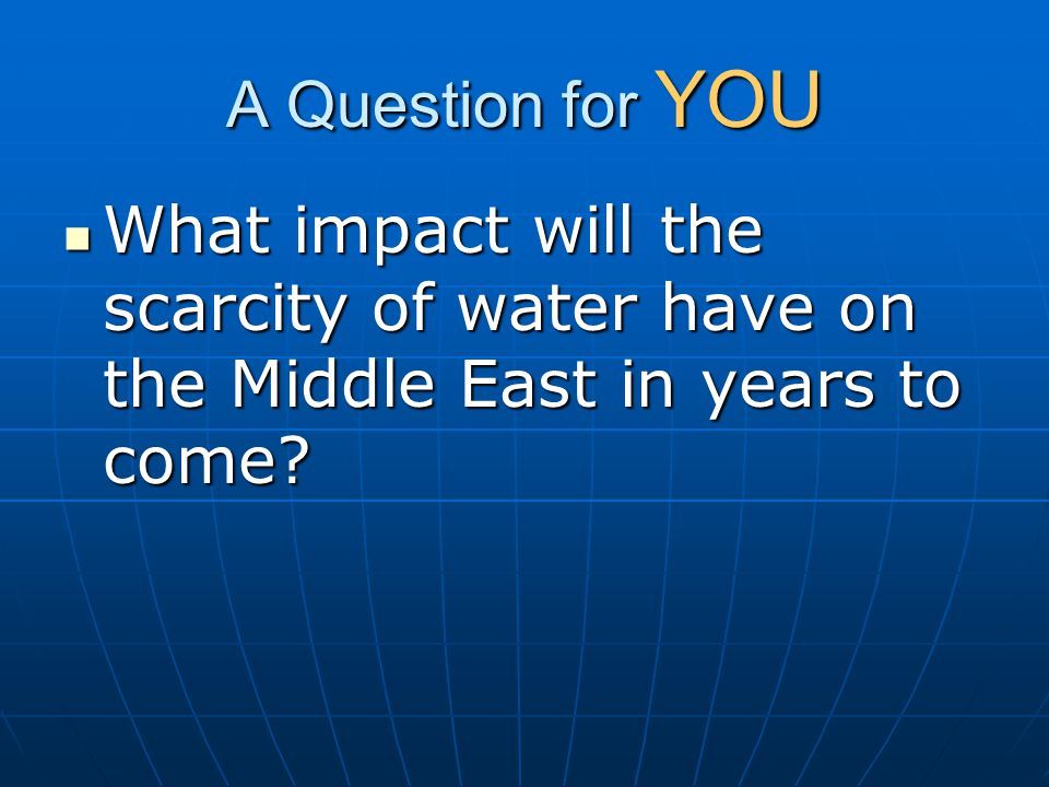 A Question for YOU What impact will the scarcity of water have on the Middle East in years to come
