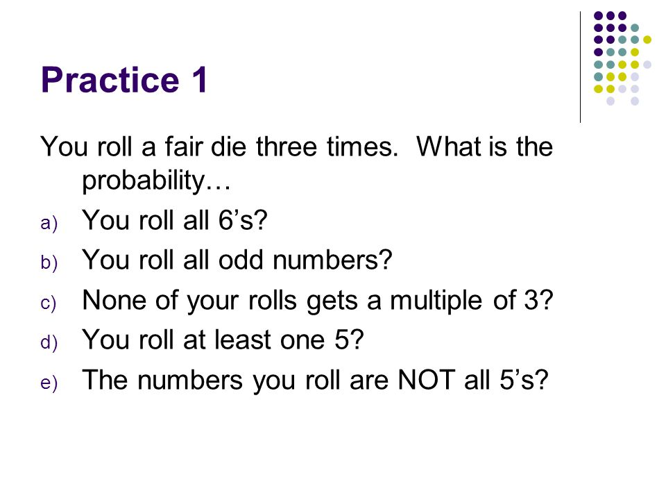 Practice 1 You roll a fair die three times. What is the probability…