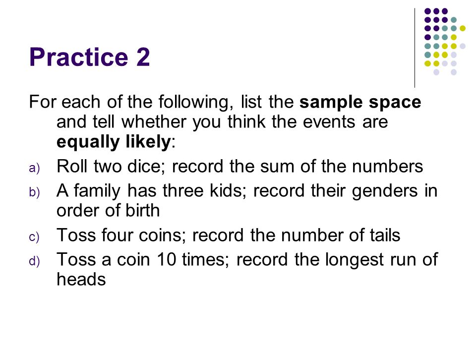 Practice 2 For each of the following, list the sample space and tell whether you think the events are equally likely: