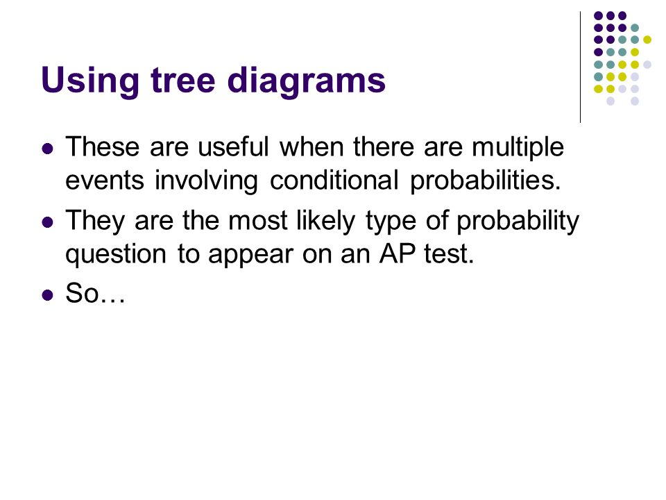 Using tree diagrams These are useful when there are multiple events involving conditional probabilities.