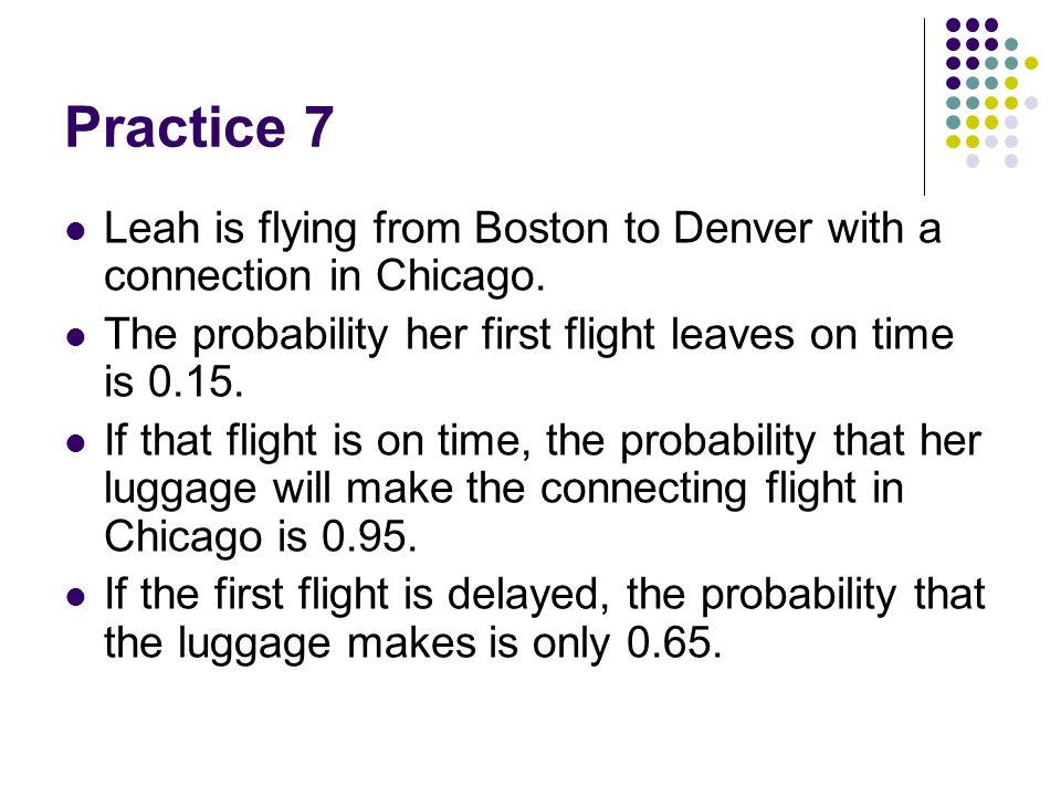 Practice 7 Leah is flying from Boston to Denver with a connection in Chicago. The probability her first flight leaves on time is