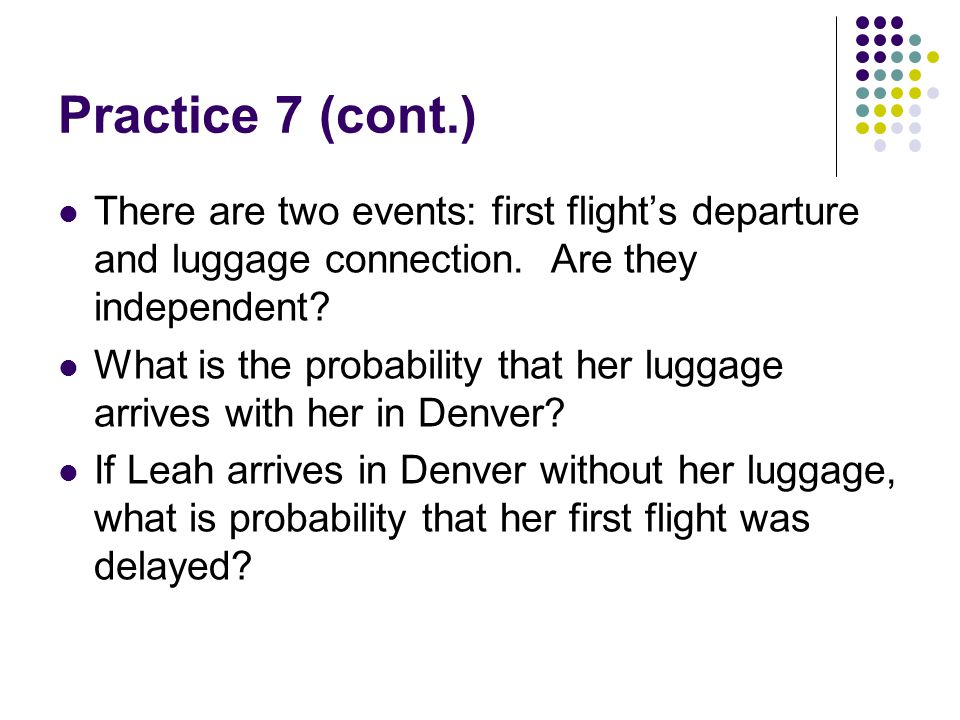 Practice 7 (cont.) There are two events: first flight's departure and luggage connection. Are they independent