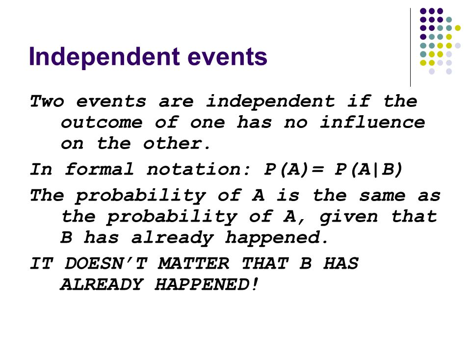 Independent events Two events are independent if the outcome of one has no influence on the other. In formal notation: P(A)= P(A|B)