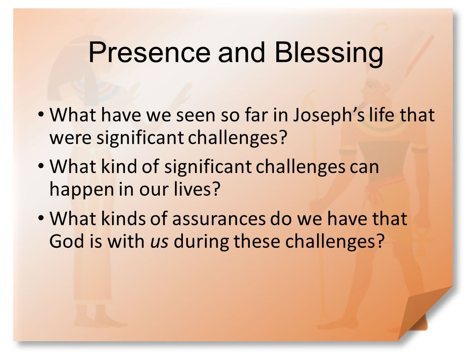 Presence and Blessing What have we seen so far in Joseph's life that were significant challenges