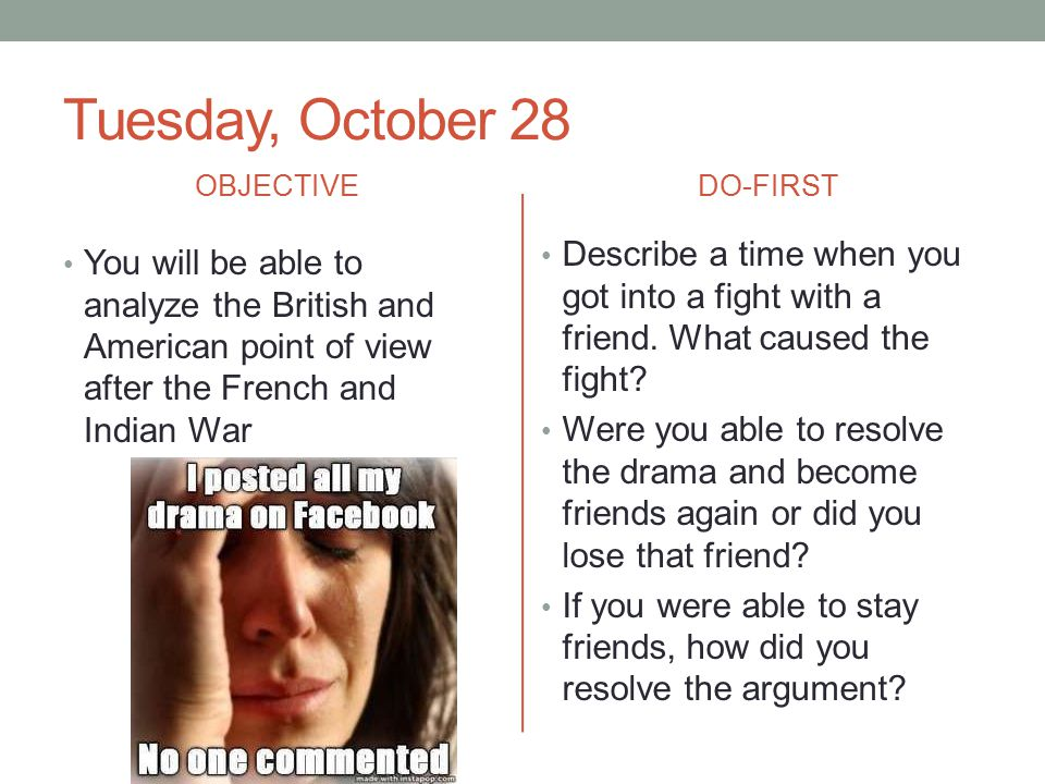 Tuesday, October 28 OBJECTIVE. DO-FIRST. Describe a time when you got into a fight with a friend. What caused the fight