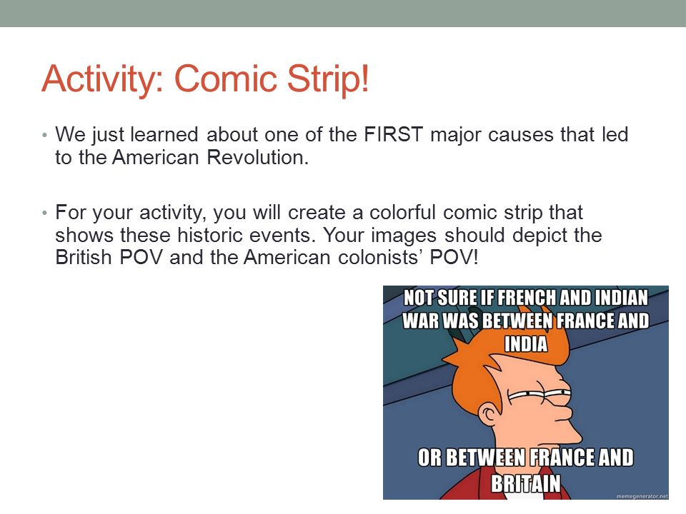 Activity: Comic Strip! We just learned about one of the FIRST major causes that led to the American Revolution.