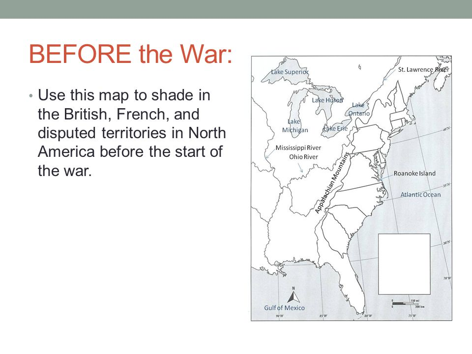 BEFORE the War: Use this map to shade in the British, French, and disputed territories in North America before the start of the war.